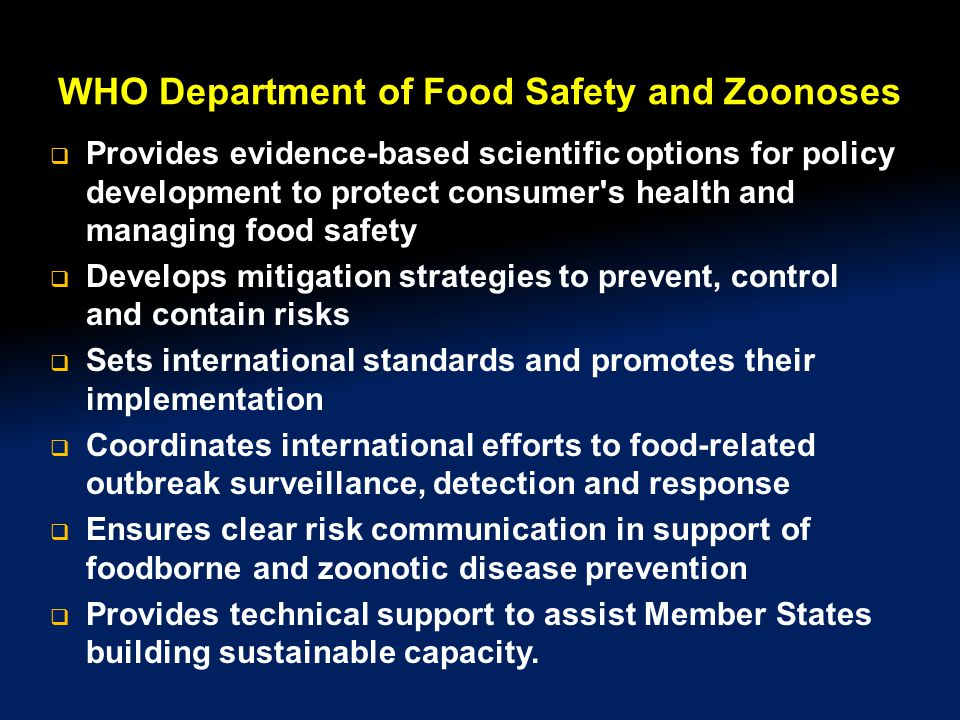 WHO Department of Food Safety and Zoonoses  Provides evidence-based scientific options for policy development to protect consumer s health and managing food safety  Develops mitigation strategies to prevent, control and contain risks  Sets international standards and promotes their implementation  Coordinates international efforts to food-related outbreak surveillance, detection and response  Ensures clear risk communication in support of foodborne and zoonotic disease prevention  Provides technical support to assist Member States building sustainable capacity.