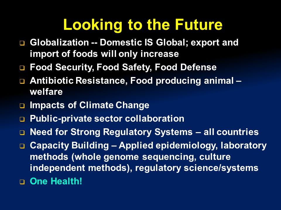 Looking to the Future  Globalization -- Domestic IS Global; export and import of foods will only increase  Food Security, Food Safety, Food Defense