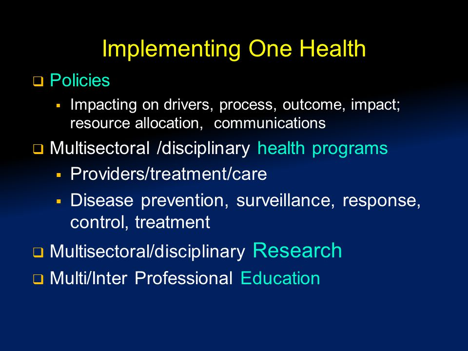 Implementing One Health  Policies  Impacting on drivers, process, outcome, impact; resource allocation, communications  Multisectoral /disciplinary health programs  Providers/treatment/care  Disease prevention, surveillance, response, control, treatment  Multisectoral/disciplinary Research  Multi/Inter Professional Education