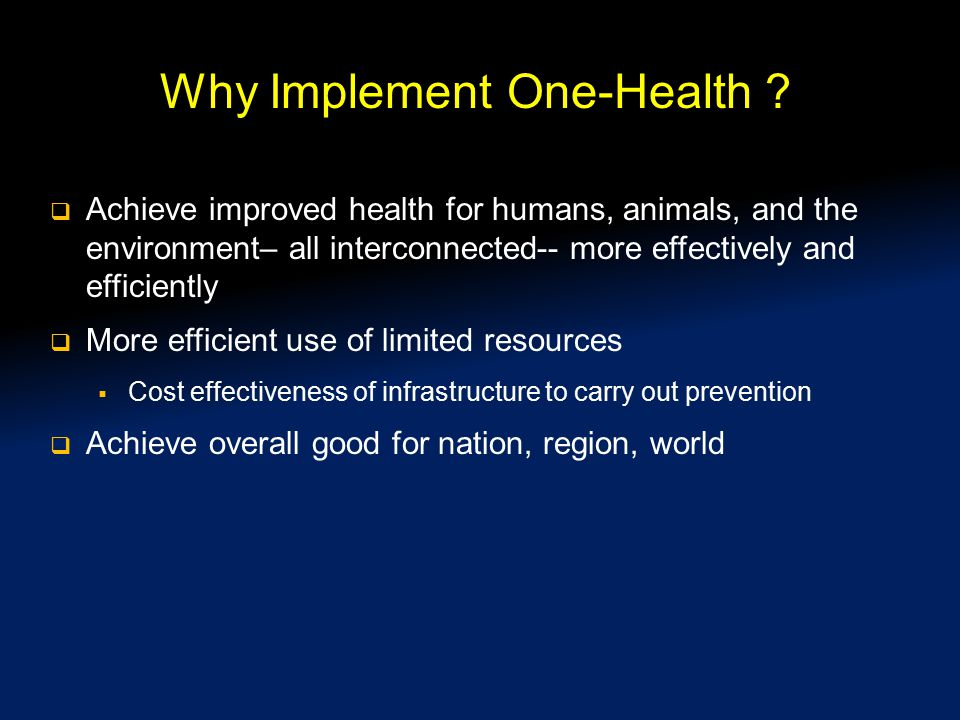 Why Implement One-Health ?  Achieve improved health for humans, animals, and the environment– all interconnected-- more effectively and efficiently 