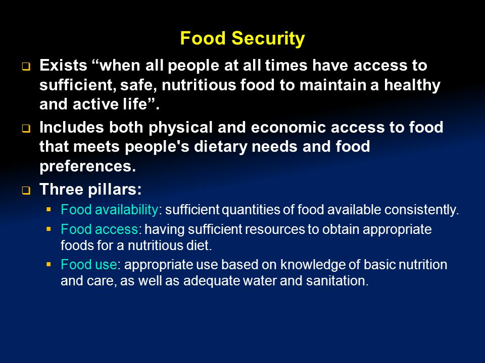 "Food Security  Exists ""when all people at all times have access to sufficient, safe, nutritious food to maintain a healthy and active life"".  Includ"