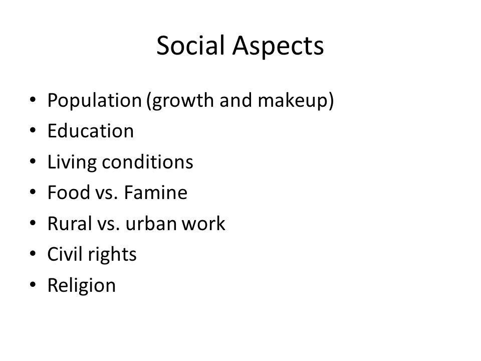 Social Aspects Population (growth and makeup) Education Living conditions Food vs.