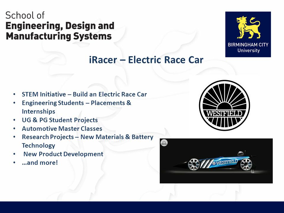 iRacer – Electric Race Car STEM Initiative – Build an Electric Race Car Engineering Students – Placements & Internships UG & PG Student Projects Automotive Master Classes Research Projects – New Materials & Battery Technology New Product Development …and more!