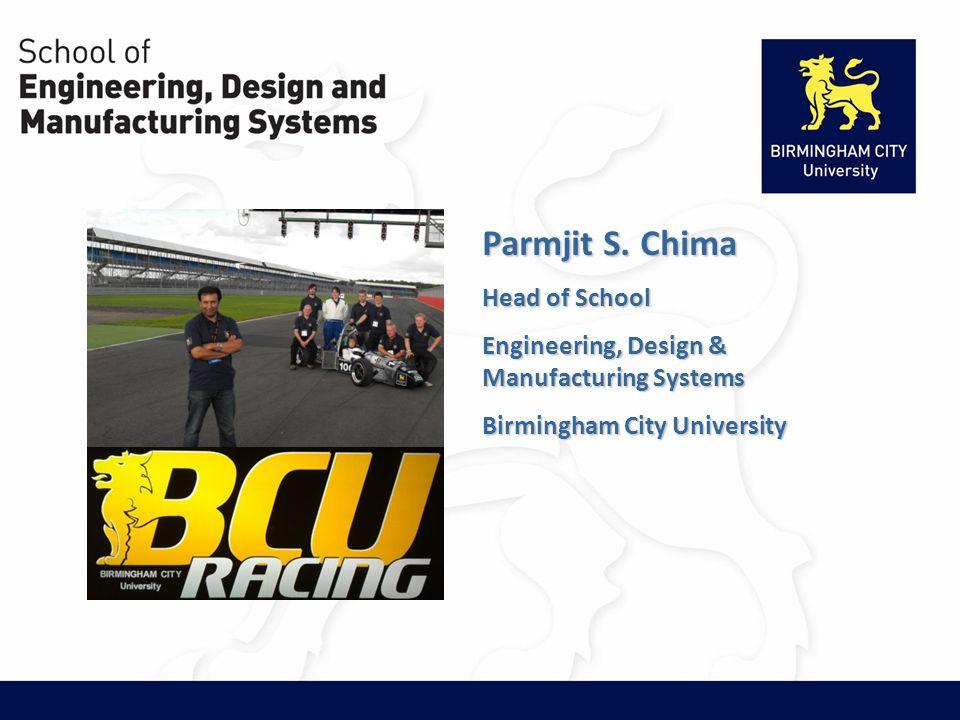 Parmjit S. Chima Head of School Engineering, Design & Manufacturing Systems Birmingham City University