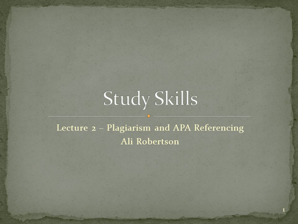 Lecture 2 – Plagiarism and APA Referencing Ali Robertson 1