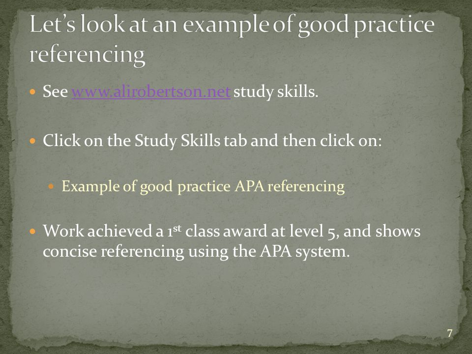 See www.alirobertson.net study skills.www.alirobertson.net Click on the Study Skills tab and then click on: Example of good practice APA referencing Work achieved a 1 st class award at level 5, and shows concise referencing using the APA system.
