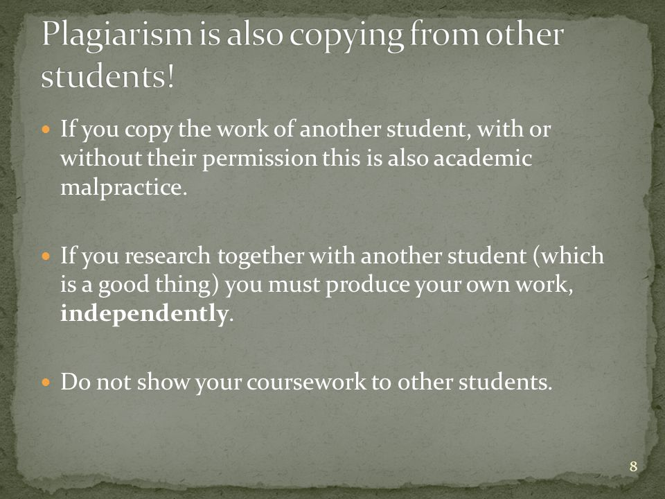If you copy the work of another student, with or without their permission this is also academic malpractice.