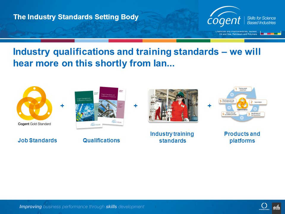 The Industry Standards Setting Body Industry qualifications and training standards – we will hear more on this shortly from Ian...