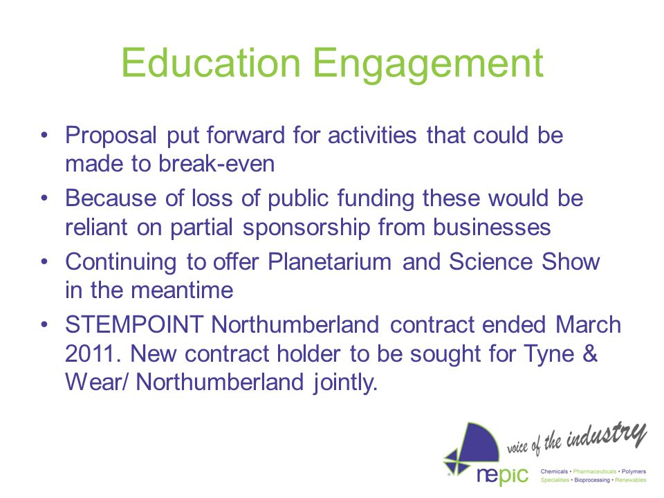 Education Engagement Proposal put forward for activities that could be made to break-even Because of loss of public funding these would be reliant on partial sponsorship from businesses Continuing to offer Planetarium and Science Show in the meantime STEMPOINT Northumberland contract ended March 2011.