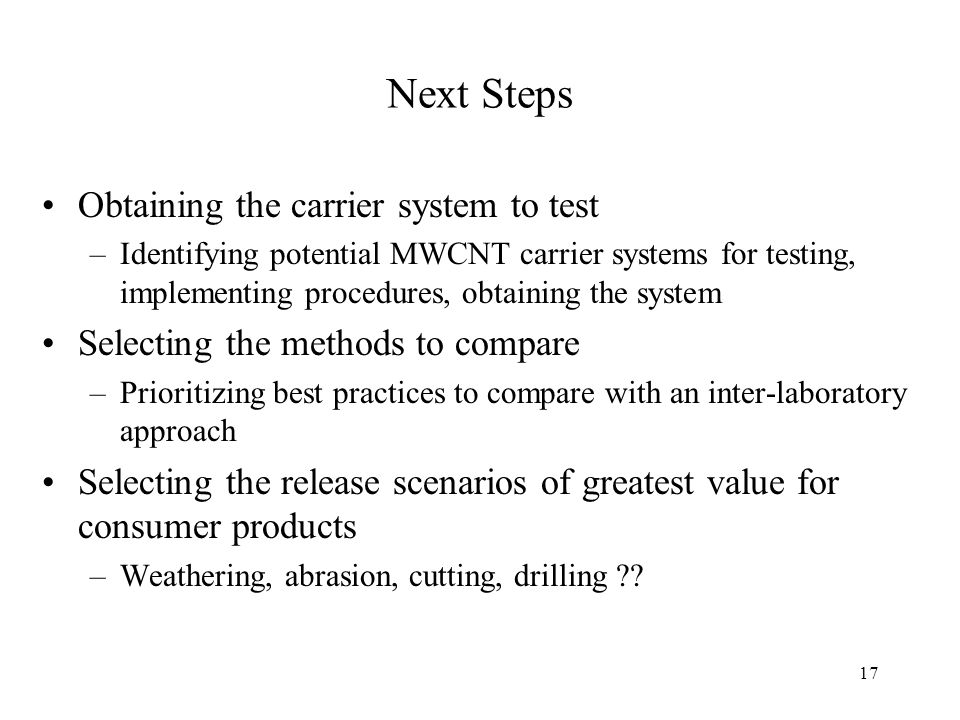 Next Steps Obtaining the carrier system to test –Identifying potential MWCNT carrier systems for testing, implementing procedures, obtaining the system Selecting the methods to compare –Prioritizing best practices to compare with an inter-laboratory approach Selecting the release scenarios of greatest value for consumer products –Weathering, abrasion, cutting, drilling .