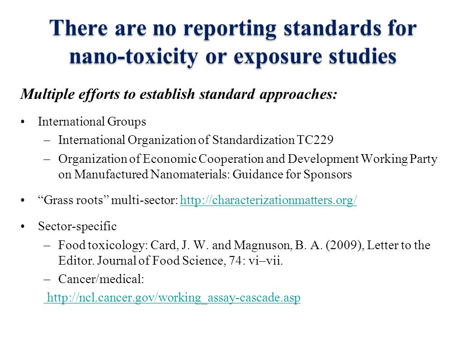 There are no reporting standards for nano-toxicity or exposure studies Multiple efforts to establish standard approaches: International Groups –International Organization of Standardization TC229 –Organization of Economic Cooperation and Development Working Party on Manufactured Nanomaterials: Guidance for Sponsors Grass roots multi-sector: http://characterizationmatters.org/http://characterizationmatters.org/ Sector-specific –Food toxicology: Card, J.