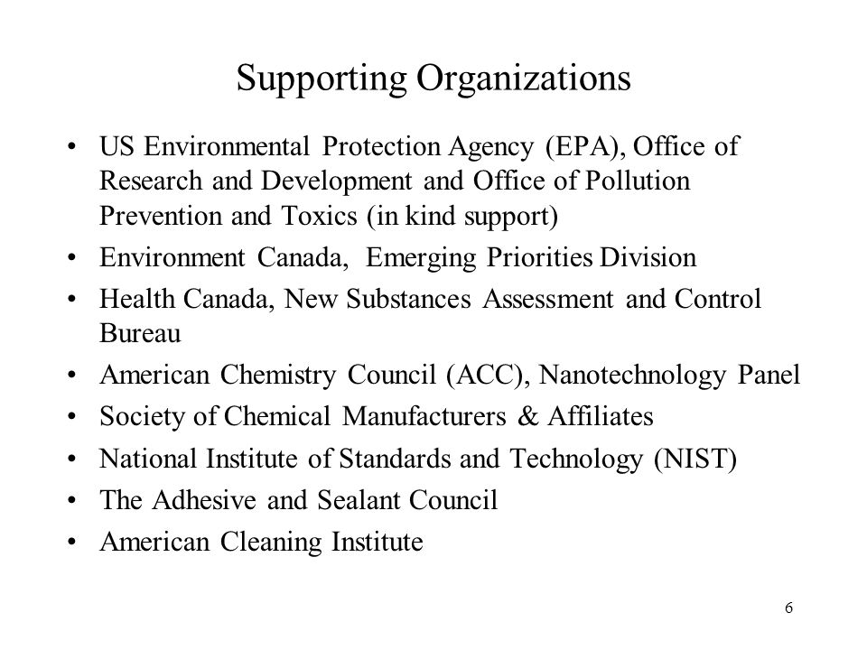 US Environmental Protection Agency (EPA), Office of Research and Development and Office of Pollution Prevention and Toxics (in kind support) Environment Canada, Emerging Priorities Division Health Canada, New Substances Assessment and Control Bureau American Chemistry Council (ACC), Nanotechnology Panel Society of Chemical Manufacturers & Affiliates National Institute of Standards and Technology (NIST) The Adhesive and Sealant Council American Cleaning Institute Supporting Organizations 6