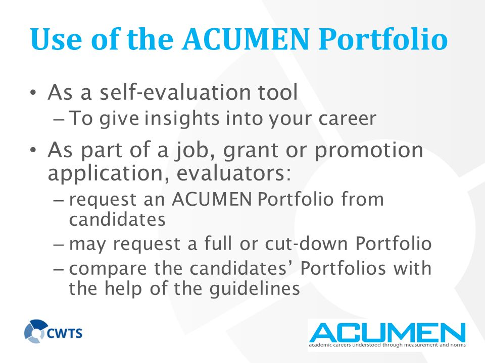 Use of the ACUMEN Portfolio As a self-evaluation tool – To give insights into your career As part of a job, grant or promotion application, evaluators: – request an ACUMEN Portfolio from candidates – may request a full or cut-down Portfolio – compare the candidates' Portfolios with the help of the guidelines