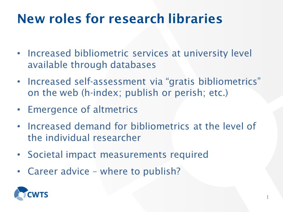 New roles for research libraries Increased bibliometric services at university level available through databases Increased self-assessment via gratis bibliometrics on the web (h-index; publish or perish; etc.) Emergence of altmetrics Increased demand for bibliometrics at the level of the individual researcher Societal impact measurements required Career advice – where to publish.