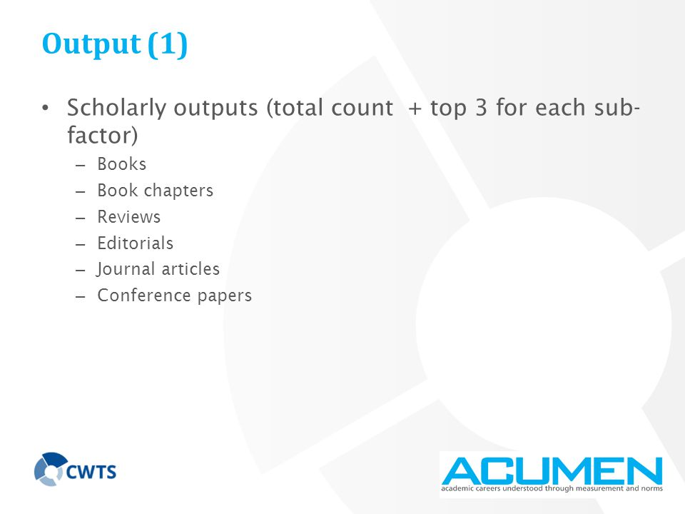 Output (1) Scholarly outputs (total count + top 3 for each sub- factor) – Books – Book chapters – Reviews – Editorials – Journal articles – Conference papers