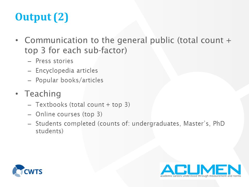 Output (2) Communication to the general public (total count + top 3 for each sub-factor) – Press stories – Encyclopedia articles – Popular books/articles Teaching – Textbooks (total count + top 3) – Online courses (top 3) – Students completed (counts of: undergraduates, Master's, PhD students)