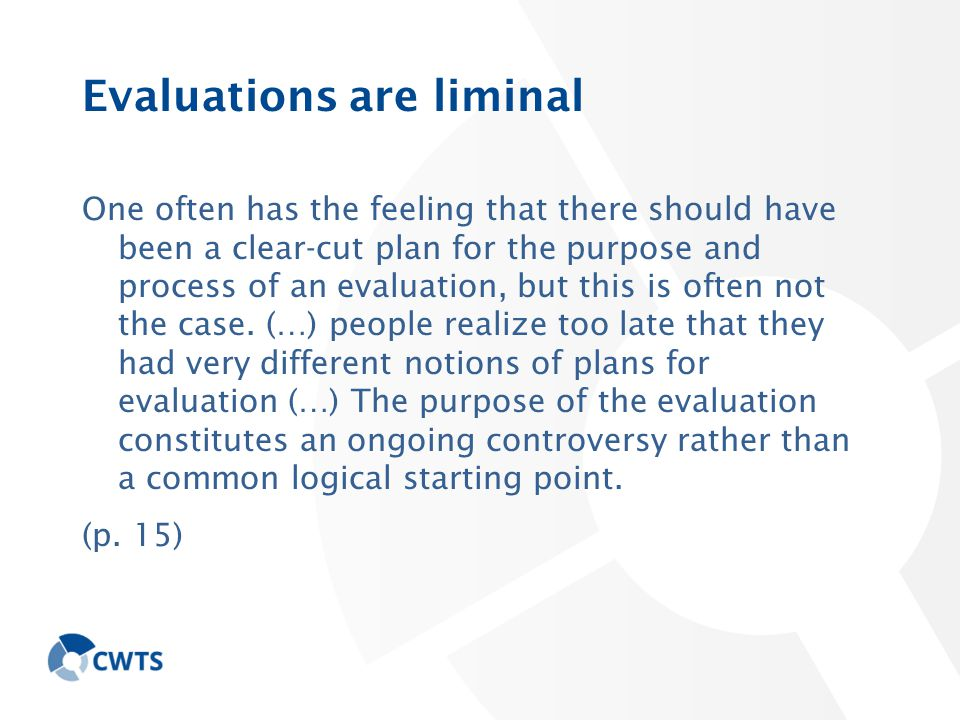 Evaluations are liminal One often has the feeling that there should have been a clear-cut plan for the purpose and process of an evaluation, but this is often not the case.
