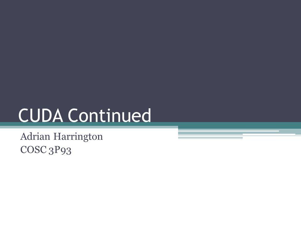 CUDA Continued Adrian Harrington COSC 3P93