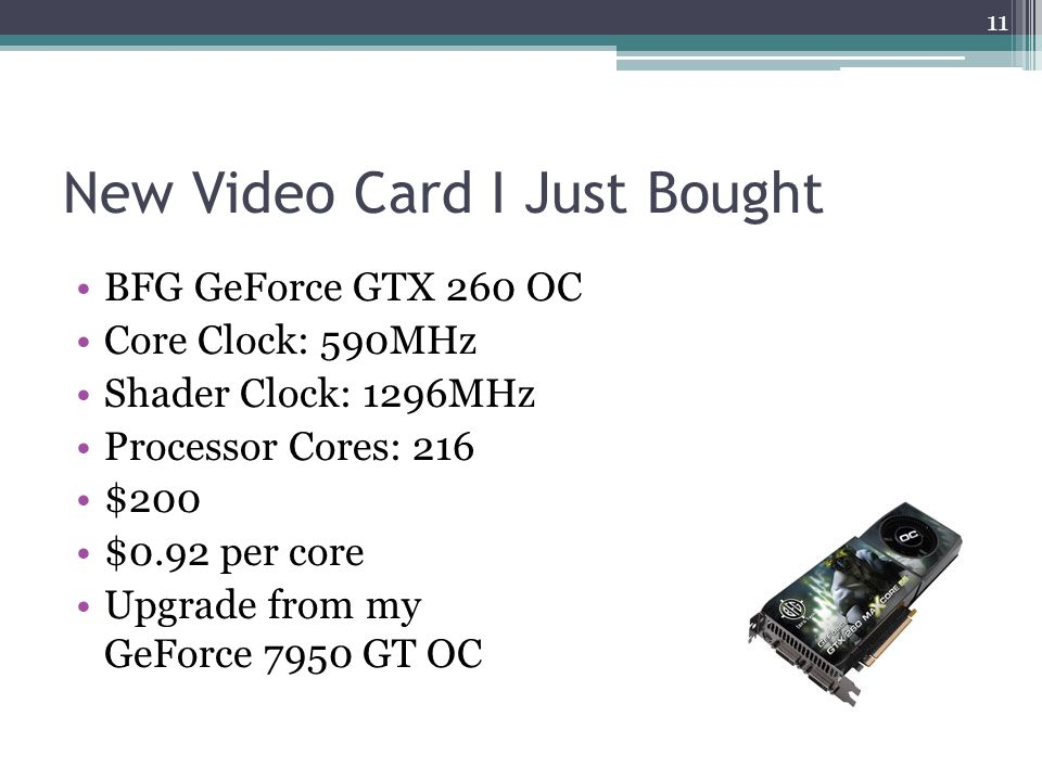 New Video Card I Just Bought BFG GeForce GTX 260 OC Core Clock: 590MHz Shader Clock: 1296MHz Processor Cores: 216 $200 $0.92 per core Upgrade from my GeForce 7950 GT OC 11