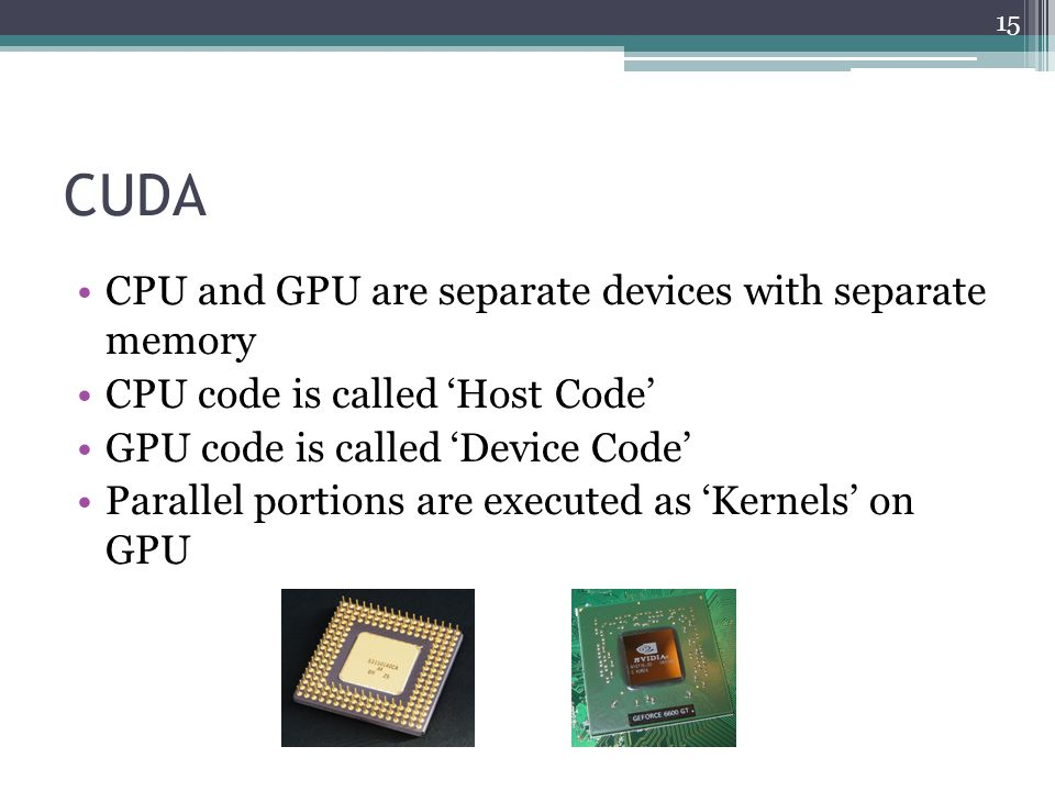 CUDA CPU and GPU are separate devices with separate memory CPU code is called 'Host Code' GPU code is called 'Device Code' Parallel portions are executed as 'Kernels' on GPU 15