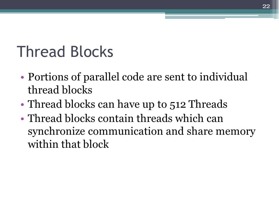 Thread Blocks Portions of parallel code are sent to individual thread blocks Thread blocks can have up to 512 Threads Thread blocks contain threads which can synchronize communication and share memory within that block 22
