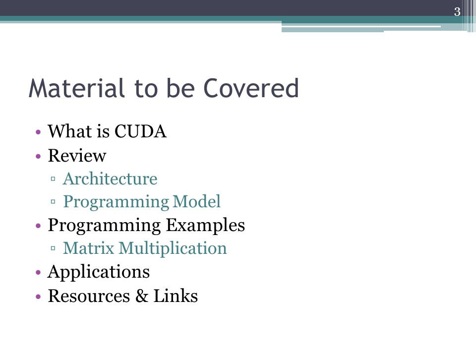 Material to be Covered What is CUDA Review ▫Architecture ▫Programming Model Programming Examples ▫Matrix Multiplication Applications Resources & Links 3