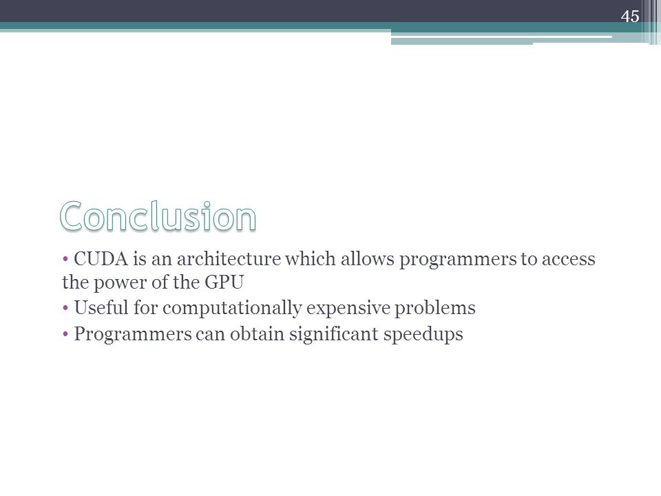 CUDA is an architecture which allows programmers to access the power of the GPU Useful for computationally expensive problems Programmers can obtain significant speedups 45