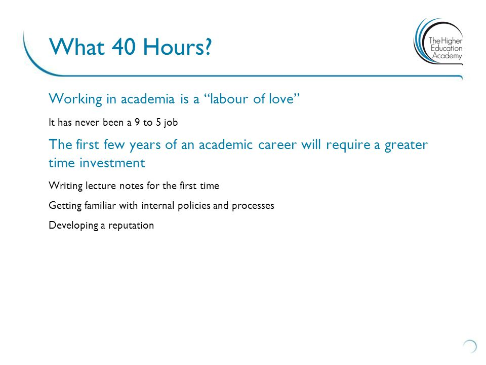 Working in academia is a labour of love It has never been a 9 to 5 job The first few years of an academic career will require a greater time investment Writing lecture notes for the first time Getting familiar with internal policies and processes Developing a reputation What 40 Hours