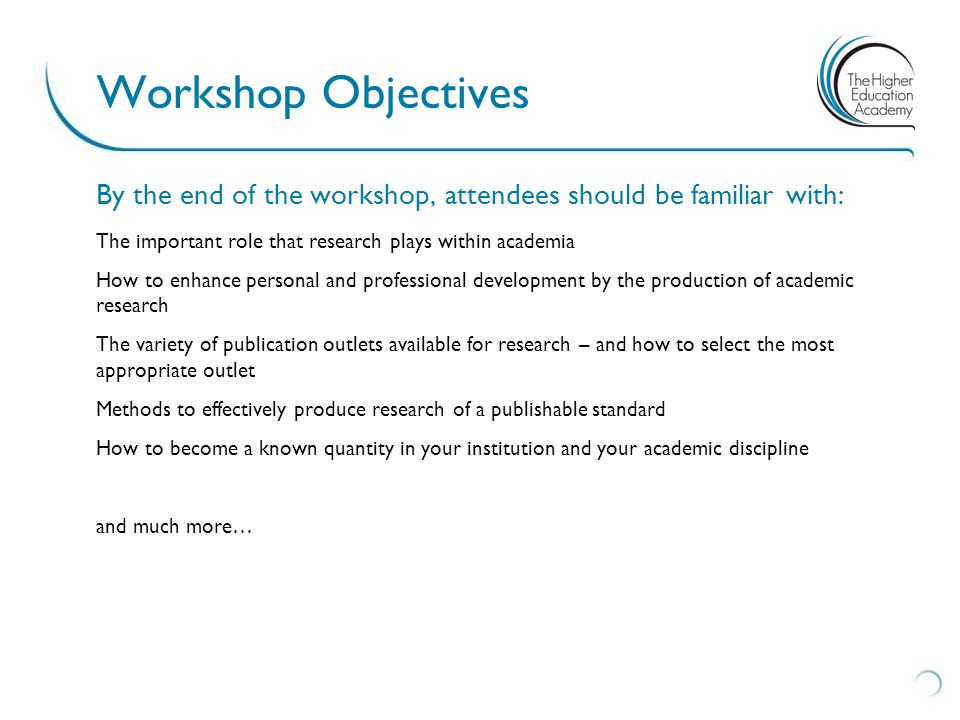 By the end of the workshop, attendees should be familiar with: The important role that research plays within academia How to enhance personal and professional development by the production of academic research The variety of publication outlets available for research – and how to select the most appropriate outlet Methods to effectively produce research of a publishable standard How to become a known quantity in your institution and your academic discipline and much more… Workshop Objectives
