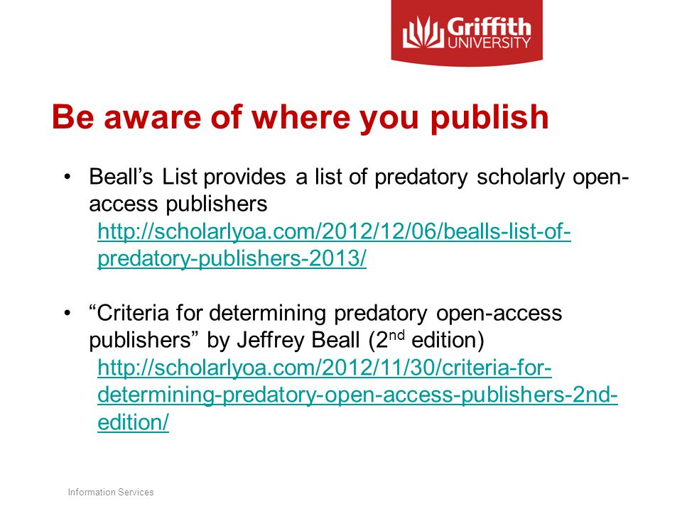 Be aware of where you publish Beall's List provides a list of predatory scholarly open- access publishers http://scholarlyoa.com/2012/12/06/bealls-list-of- predatory-publishers-2013/ Criteria for determining predatory open-access publishers by Jeffrey Beall (2 nd edition) http://scholarlyoa.com/2012/11/30/criteria-for- determining-predatory-open-access-publishers-2nd- edition/ Information Services
