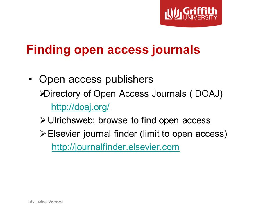 Finding open access journals Open access publishers  Directory of Open Access Journals ( DOAJ) http://doaj.org/  Ulrichsweb: browse to find open access  Elsevier journal finder (limit to open access) http://journalfinder.elsevier.com Information Services