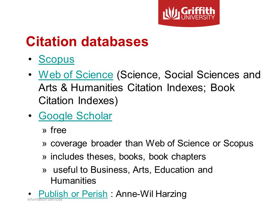 Citation databases Scopus Web of Science (Science, Social Sciences and Arts & Humanities Citation Indexes; Book Citation Indexes)Web of Science Google Scholar »free »coverage broader than Web of Science or Scopus »includes theses, books, book chapters » useful to Business, Arts, Education and Humanities Publish or Perish : Anne-Wil HarzingPublish or Perish Information Services