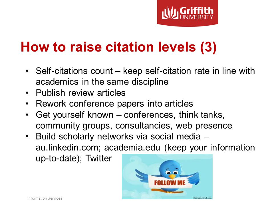 How to raise citation levels (3) Self-citations count – keep self-citation rate in line with academics in the same discipline Publish review articles Rework conference papers into articles Get yourself known – conferences, think tanks, community groups, consultancies, web presence Build scholarly networks via social media – au.linkedin.com; academia.edu (keep your information up-to-date); Twitter Information Services