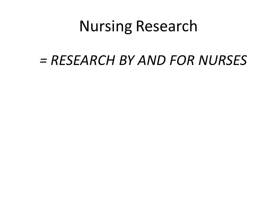 Nursing Research = RESEARCH BY AND FOR NURSES