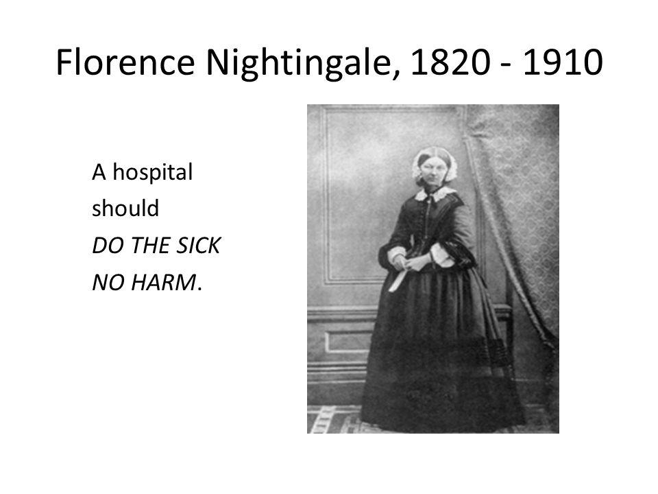Florence Nightingale, 1820 - 1910 A hospital should DO THE SICK NO HARM.