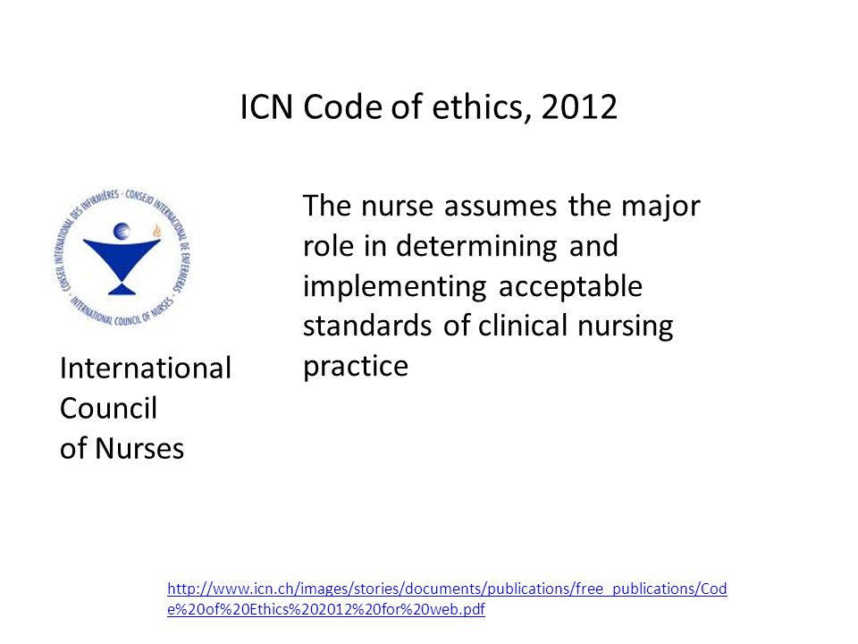 ICN Code of ethics, 2012 The nurse assumes the major role in determining and implementing acceptable standards of clinical nursing practice http://www.icn.ch/images/stories/documents/publications/free_publications/Cod e%20of%20Ethics%202012%20for%20web.pdf International Council of Nurses