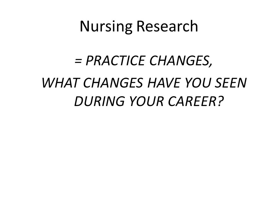 Nursing Research = PRACTICE CHANGES, WHAT CHANGES HAVE YOU SEEN DURING YOUR CAREER?