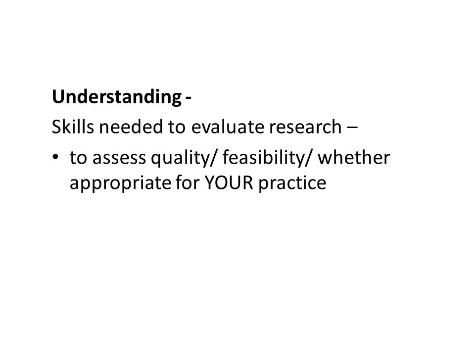 Understanding - Skills needed to evaluate research – to assess quality/ feasibility/ whether appropriate for YOUR practice