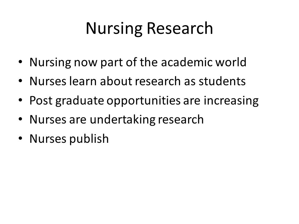 Nursing Research Nursing now part of the academic world Nurses learn about research as students Post graduate opportunities are increasing Nurses are undertaking research Nurses publish