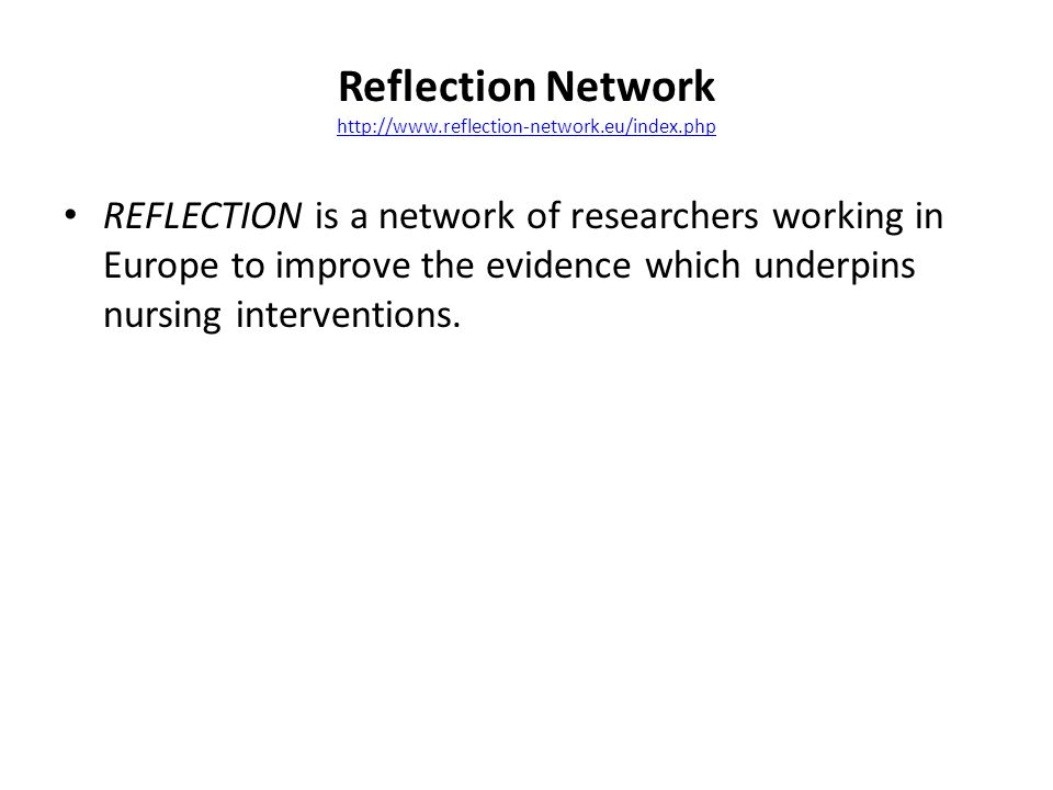 Reflection Network http://www.reflection-network.eu/index.php http://www.reflection-network.eu/index.php REFLECTION is a network of researchers working in Europe to improve the evidence which underpins nursing interventions.