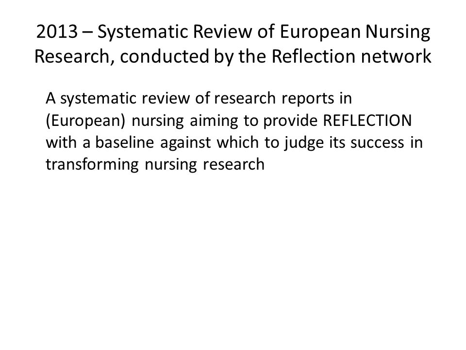 2013 – Systematic Review of European Nursing Research, conducted by the Reflection network A systematic review of research reports in (European) nursing aiming to provide REFLECTION with a baseline against which to judge its success in transforming nursing research