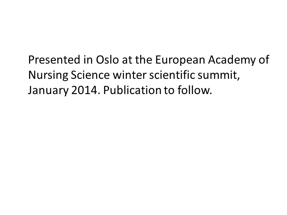 Presented in Oslo at the European Academy of Nursing Science winter scientific summit, January 2014.