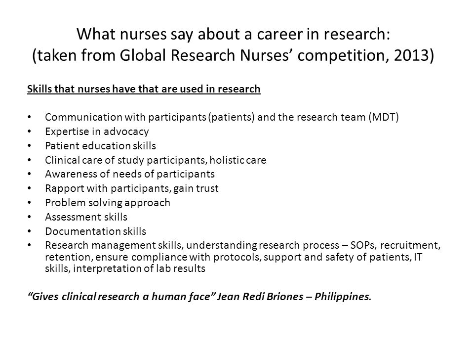 What nurses say about a career in research: (taken from Global Research Nurses' competition, 2013) Skills that nurses have that are used in research Communication with participants (patients) and the research team (MDT) Expertise in advocacy Patient education skills Clinical care of study participants, holistic care Awareness of needs of participants Rapport with participants, gain trust Problem solving approach Assessment skills Documentation skills Research management skills, understanding research process – SOPs, recruitment, retention, ensure compliance with protocols, support and safety of patients, IT skills, interpretation of lab results Gives clinical research a human face Jean Redi Briones – Philippines.