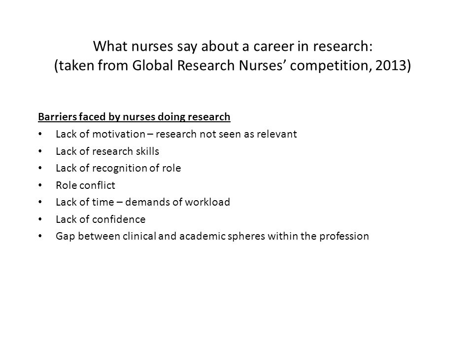 What nurses say about a career in research: (taken from Global Research Nurses' competition, 2013) Barriers faced by nurses doing research Lack of motivation – research not seen as relevant Lack of research skills Lack of recognition of role Role conflict Lack of time – demands of workload Lack of confidence Gap between clinical and academic spheres within the profession