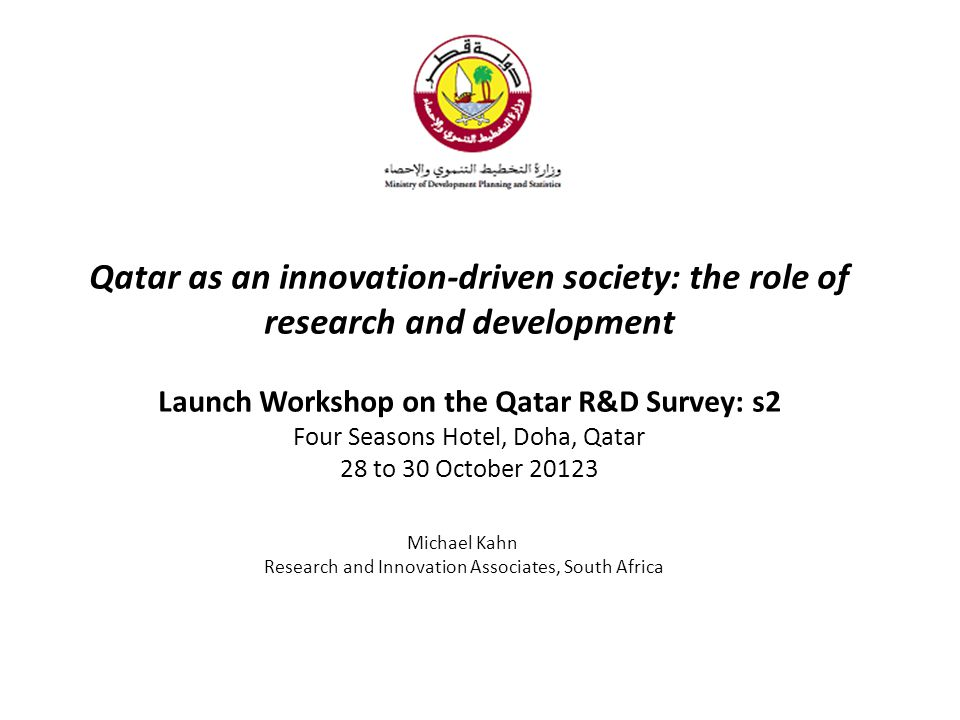 Qatar as an innovation-driven society: the role of research and development Launch Workshop on the Qatar R&D Survey: s2 Four Seasons Hotel, Doha, Qatar 28 to 30 October 20123 Michael Kahn Research and Innovation Associates, South Africa