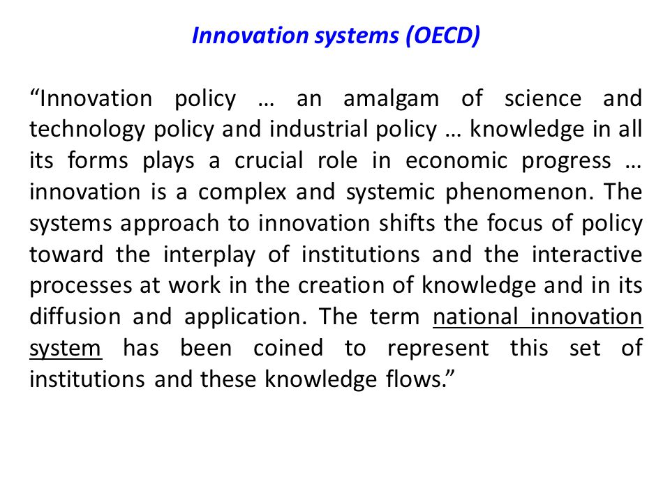 Innovation systems (OECD) Innovation policy … an amalgam of science and technology policy and industrial policy … knowledge in all its forms plays a crucial role in economic progress … innovation is a complex and systemic phenomenon.