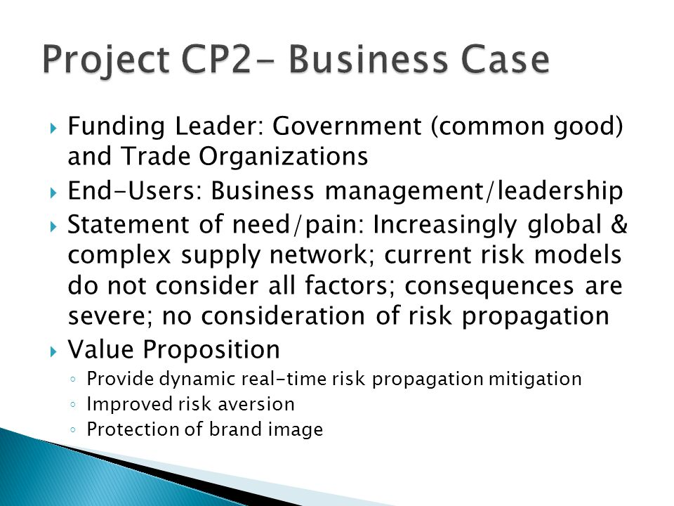  Funding Leader: Government (common good) and Trade Organizations  End-Users: Business management/leadership  Statement of need/pain: Increasingly global & complex supply network; current risk models do not consider all factors; consequences are severe; no consideration of risk propagation  Value Proposition ◦ Provide dynamic real-time risk propagation mitigation ◦ Improved risk aversion ◦ Protection of brand image