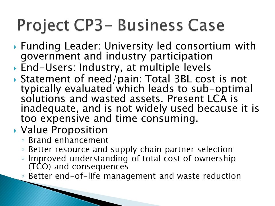  Funding Leader: University led consortium with government and industry participation  End-Users: Industry, at multiple levels  Statement of need/pain: Total 3BL cost is not typically evaluated which leads to sub-optimal solutions and wasted assets.