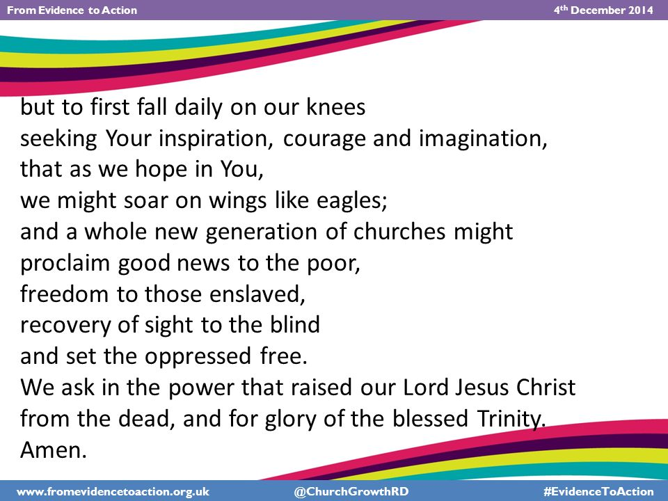 but to first fall daily on our knees seeking Your inspiration, courage and imagination, that as we hope in You, we might soar on wings like eagles; and a whole new generation of churches might proclaim good news to the poor, freedom to those enslaved, recovery of sight to the blind and set the oppressed free.