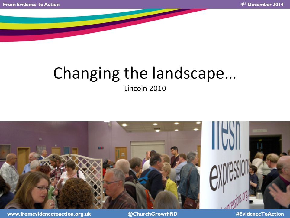 Changing the landscape… Lincoln 2010 www.fromevidencetoaction.org.uk @ChurchGrowthRD #EvidenceToAction From Evidence to Action 4 th December 2014